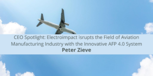 CEO Spotlight: Electroimpact CEO Peter Zieve Disrupts the Field of Aviat