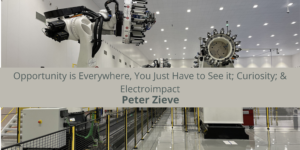 Peter Zieve: Opportunity is Everywhere, You Just Have to See it; Curiosity; & Electroimpact